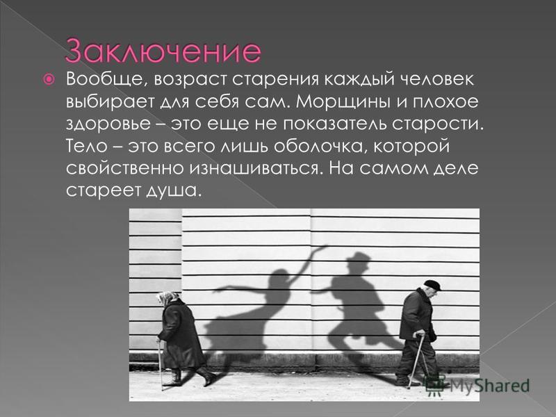 Вообще, возраст старения каждый человек выбирает для себя сам. Морщины и плохое здоровье – это еще не показатель старости. Тело – это всего лишь оболочка, которой свойственно изнашиваться. На самом деле стареет душа.