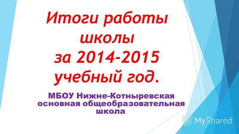 Итоги работы школы за 2014-2015 учебный год. МБОУ Нижне-Котныревская основная общеобразовательная школа.