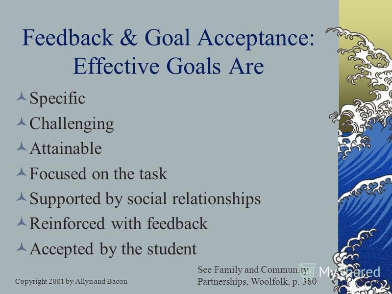 Copyright 2001 by Allyn and Bacon Four Kinds of Goals Learning goals / task-involved Performance goals / ego-involved Work-avoidance goals Social goals The need for relatedness They wont care how much you know until they know how much you care.