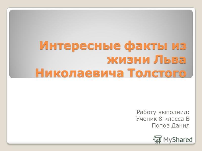 Интересные факты из жизни Льва Николаевича Толстого Работу выполнил: Ученик 8 класса В Попов Данил