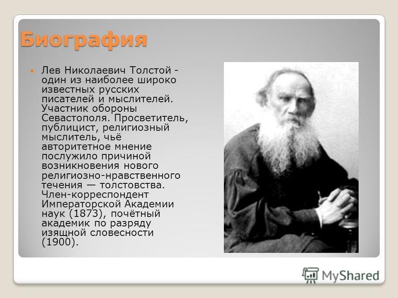 Биография Лев Николаевич Толстой - один из наиболее широко известных русских писателей и мыслителей. Участник обороны Севастополя. Просветитель, публицист, религиозный мыслитель, чьё авторитетное мнение послужило причиной возникновения нового религио