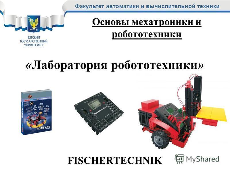 Факультет автоматики и вычислительной техники «Лаборатория робототехники» FISCHERTECHNIK Основы мехатроники и робототехники