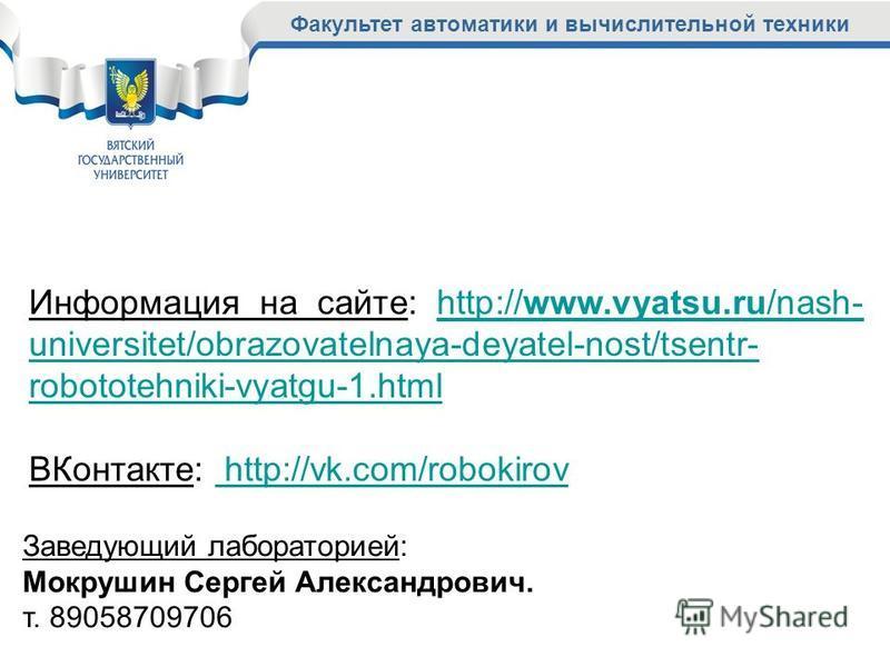 Факультет автоматики и вычислительной техники Информация на сайте: http://www.vyatsu.ru/nash- universitet/obrazovatelnaya-deyatel-nost/tsentr- robototehniki-vyatgu-1.htmlhttp://www.vyatsu.ru/nash- universitet/obrazovatelnaya-deyatel-nost/tsentr- robo