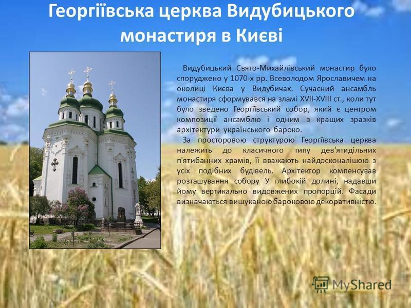 Видубицький Свято-Михайлівський монастир було споруджено у 1070-х рр. Всеволодом Ярославичем на околиці Києва у Видубичах. Сучасний ансамбль монастиря сформувався на зламі ХVІІ-ХVIII ст., коли тут було зведено Георгіївський собор, який є центром