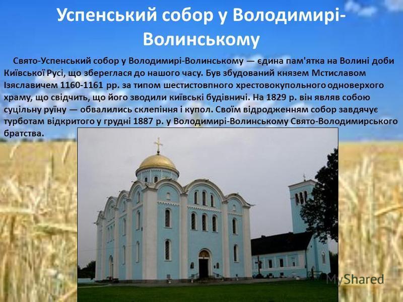 Свято-Успенський собор у Володимирі-Волинському єдина пам'ятка на Волині доби Київської Русі, що збереглася до нашого часу. Був збудований князем Мстиславом Ізяславичем 1160-1161 рр. за типом шестистовпного хрестовокупольного одноверхого храму, що св