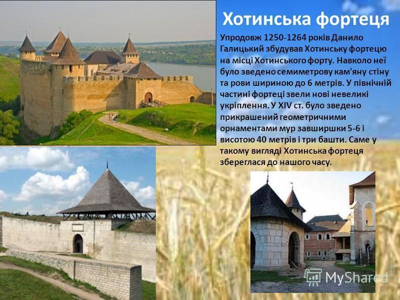 Упродовж 1250-1264 років Данило Галицький збудував Хотинську фортецю на місці Хотинського форту. Навколо неї було зведено семиметрову кам'яну стіну та рови шириною до 6 метрів. У північній частині фортеці звели нові невеликі укріплення. У XIV ст. бул