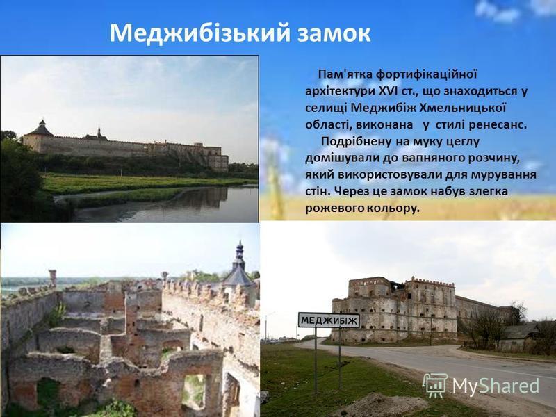 Пам'ятка фортифікаційної архітектури XVI ст., що знаходиться у селищі Меджибіж Хмельницької області, виконана у стилі ренесанс. Подрібнену на муку цеглу домішували до вапняного розчину, який використовували для мурування стін. Через це замок набув