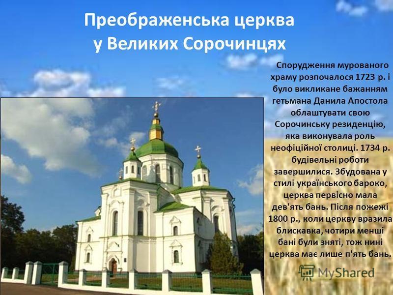 Спорудження мурованого храму розпочалося 1723 р. і було викликане бажанням гетьмана Данила Апостола облаштувати свою Сорочинську резиденцію, яка виконувала роль неофіційної столиці. 1734 р. будівельні роботи завершилися. Збудована у стилі українсько