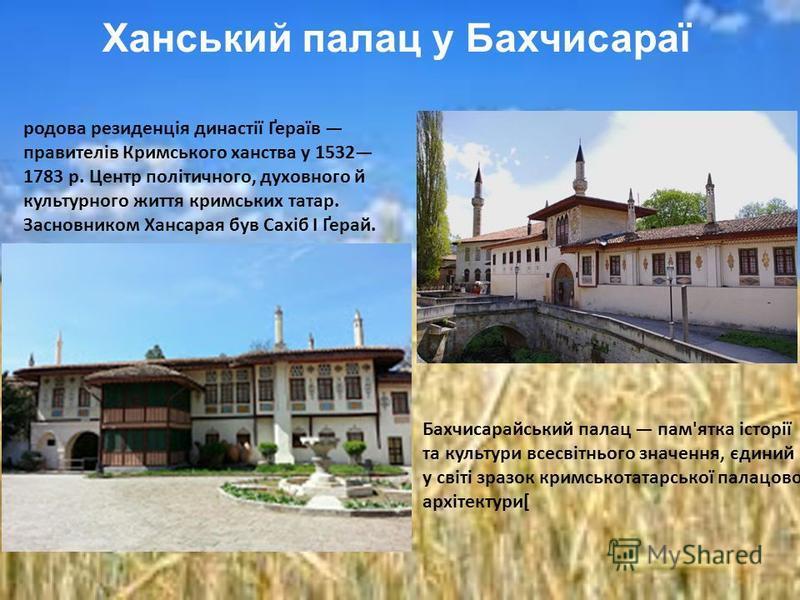 Ханський палац у Бахчисараї Бахчисарайський палац пам'ятка історії та культури всесвітнього значення, єдиний у світі зразок кримськотатарської палацової архітектури[ родова резиденція династії Ґераїв правителів Кримського ханства у 1532 1783 р. Центр
