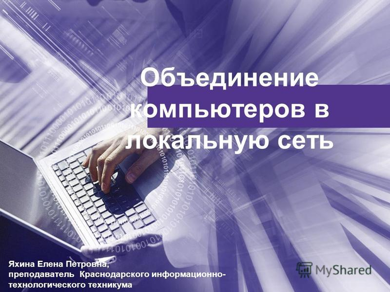 Объединение компьютеров в локальную сеть Яхина Елена Петровна, преподаватель Краснодарского информационно- технологического техникума