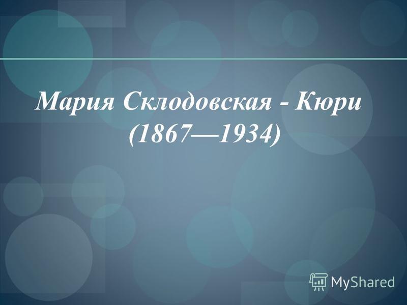 Мария Склодовская - Кюри (18671934)