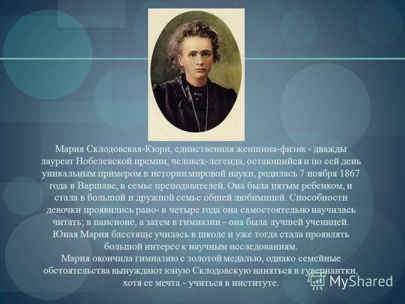 Мария Склодовская-Кюри, единственная женщина-физик - дважды лауреат Нобелевской премии, человек-легенда, остающийся и по сей день уникальным примером в истории мировой науки, родилась 7 ноября 1867 года в Варшаве, в семье преподавателей. Она была пят