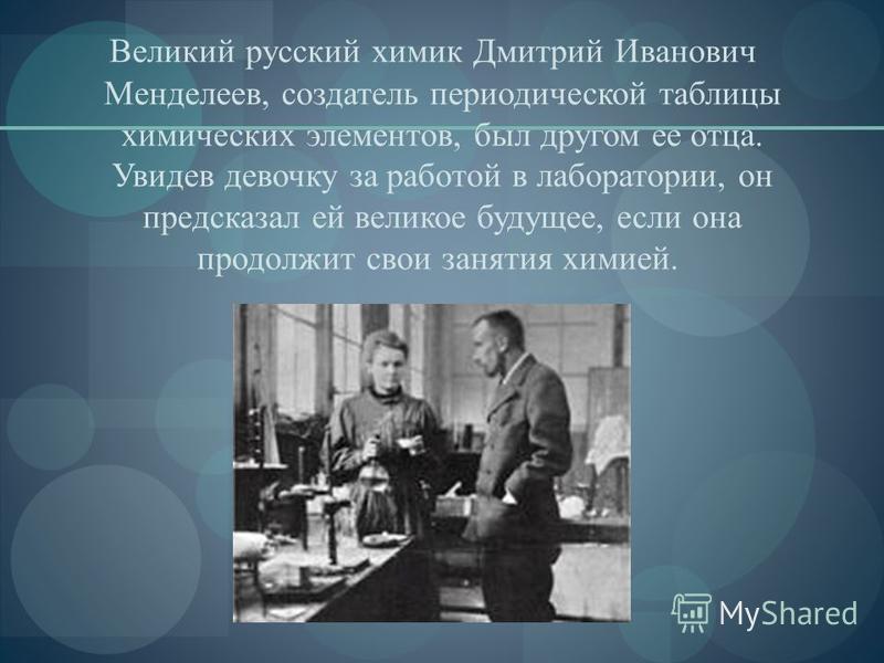 Великий русский химик Дмитрий Иванович Менделеев, создатель периодической таблицы химических элементов, был другом ее отца. Увидев девочку за работой в лаборатории, он предсказал ей великое будущее, если она продолжит свои занятия химией.
