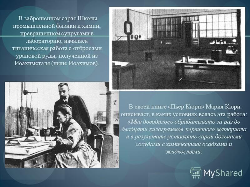 В заброшенном сарае Школы промышленной физики и химии, превращенном супругами в лабораторию, началась титаническая работа с отбросами урановой руды, полученной из Иоахимсталя (ныне Иоахимов). В своей книге «Пьер Кюри» Мария Кюри описывает, в каких ус