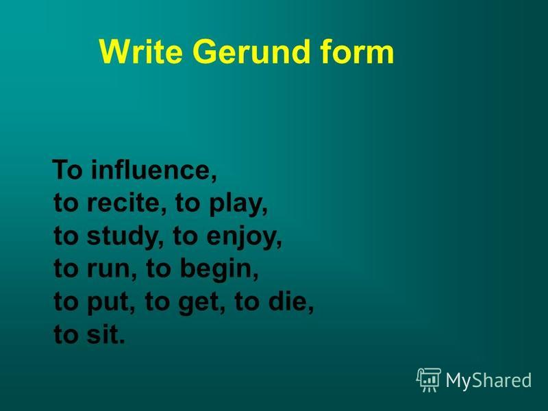 Write Gerund form To influence, to recite, to play, to study, to enjoy, to run, to begin, to put, to get, to die, to sit.