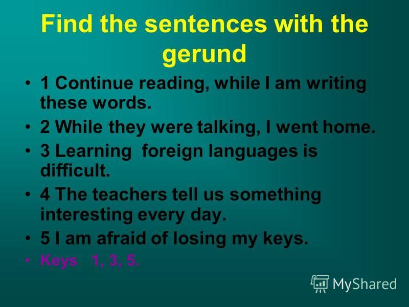 Find the sentences with the gerund 1 Continue reading, while I am writing these words. 2 While they were talking, I went home. 3 Learning foreign languages is difficult. 4 The teachers tell us something interesting every day. 5 I am afraid of losing