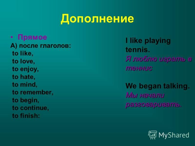 Дополнение Прямое А) после глаголов: to like, to love, to enjoy, to hate, to mind, to remember, to begin, to continue, to finish: I like playing tennis. Я люблю играть в теннис We began talking. Мы начали разговаривать.
