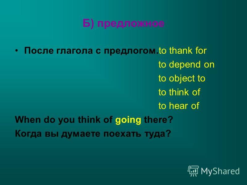 Б) предложное После глагола с предлогом.to thank for to depend on to object to to think of to hear of When do you think of going there? Когда вы думаете поехать туда?