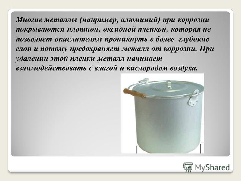 Многие металлы (например, алюминий) при коррозии покрываются плотной, оксидной пленкой, которая не позволяет окислителям проникнуть в более глубокие слои и потому предохраняет металл от коррозии. При удалении этой пленки металл начинает взаимодейство