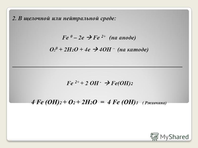 2. В щелочной или нейтральной среде: Fe 0 – 2e Fe 2+ (на аноде) O 2 0 + 2H 2 O + 4e 4OH – (на катоде) ________________________________________________________ Fe 2+ + 2 OH - Fe(OH) 2 4 Fe (OH) 2 + O 2 + 2H 2 O = 4 Fe (OH) 3 ( Ржавчина)