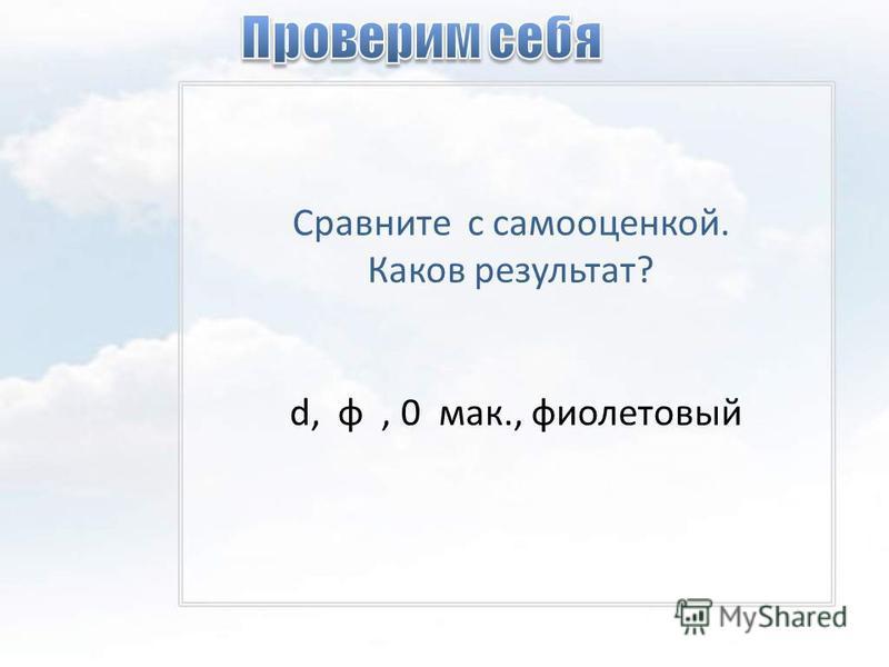 Сравните с самооценкой. Каков результат? d, φ, 0 мак., фиолетовый