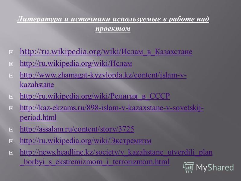Литература и источники используемые в работе над проектом http://ru.wikipedia.org/wiki/ Ислам _ в _ Казахстане http://ru.wikipedia.org/wiki/ Ислам _ в _ Казахстане http://ru.wikipedia.org/wiki/ Ислам http://ru.wikipedia.org/wiki/ Ислам http://www.zha