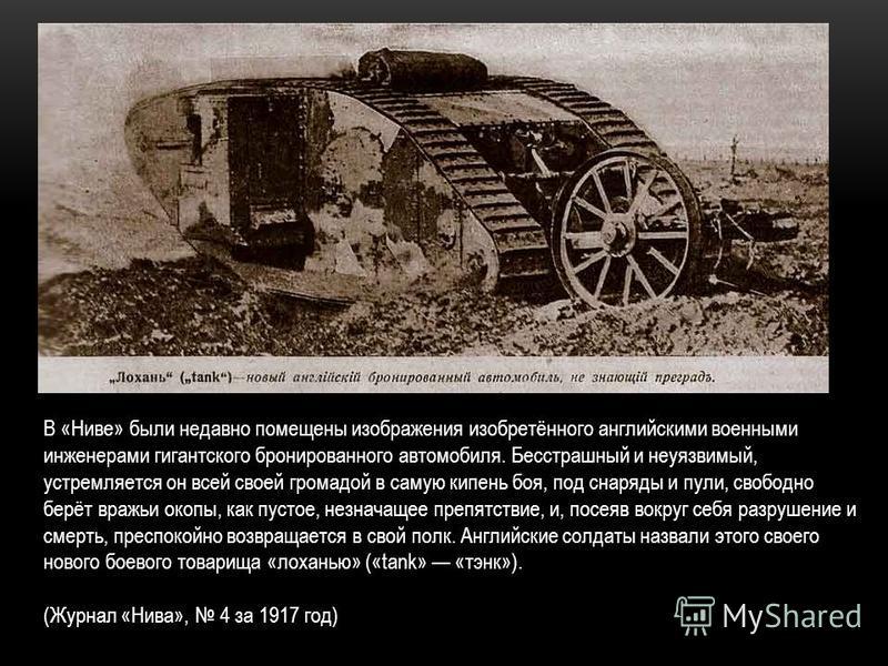 В «Ниве» были недавно помещены изображения изобретённого английскими военными инженерами гигантского бронированного автомобиля. Бесстрашный и неуязвимый, устремляется он всей своей громадой в самую кипень боя, под снаряды и пули, свободно берёт вражь