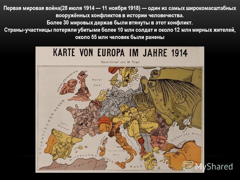 Первая мировая война(28 июля 1914 11 ноября 1918) один из самых широкомасштабных вооружённых конфликтов в истории человечества. Более 30 мировых держав были втянуты в этот конфликт. Страны-участницы потеряли убитыми более 10 млн солдат и около 12 млн