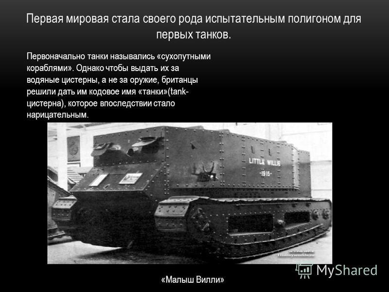 Первая мировая стала своего рода испытательным полигоном для первых танков. «Малыш Вилли» Первоначально танки назывались «сухопутными кораблями». Однако чтобы выдать их за водяные цистерны, а не за оружие, британцы решили дать им кодовое имя «танки»(