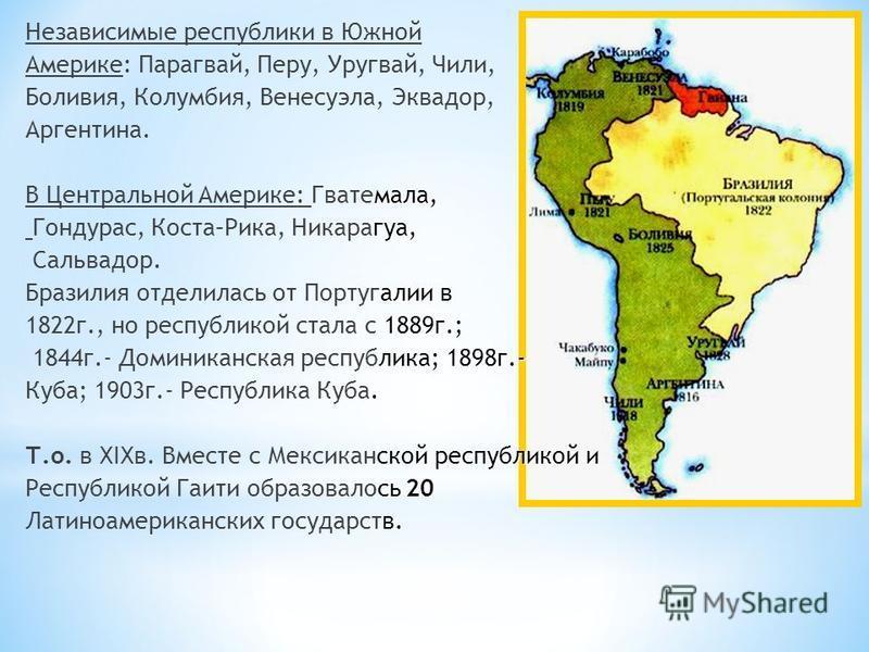 Независимые республики в Южной Америке: Парагвай, Перу, Уругвай, Чили, Боливия, Колумбия, Венесуэла, Эквадор, Аргентина. мала, В Центральной Америке: Гватемала, гуа, Гондурас, Коста–Рика, Никарагуа, Сальвадор. алиев Бразилия отделилась от Португалии