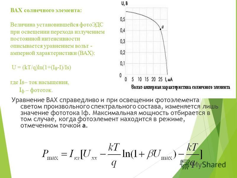 ВАХ солнечного элемента: Величина установившейся фотоЭДС при освещении перехода излучением постоянной интенсивности описывается уравнением вольт - амперной характеристики (ВАХ): U = (kT/q)ln(1+(I ф -I)/Is) где Is – ток насыщения, I ф – фототок. Уравн