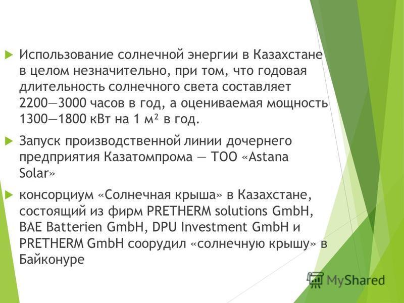 Использование солнечной энергии в Казахстане в целом незначительно, при том, что годовая длительность солнечного света составляет 22003000 часов в год, а оцениваемая мощность 13001800 к Вт на 1 м² в год. Запуск производственной линии дочернего предпр