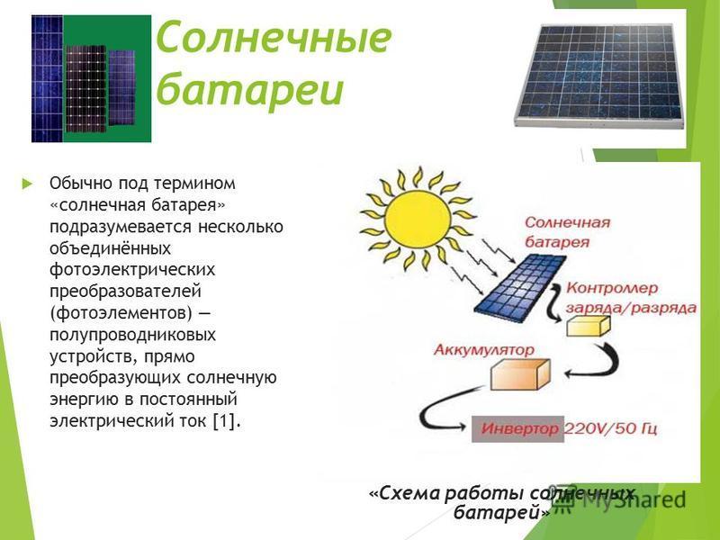 Обычно под термином «солнечная батарея» подразумевается несколько объединённых фотоэлектрических преобразователей (фотоэлементов) полупроводниковых устройств, прямо преобразующих солнечную энергию в постоянный электрический ток [1]. Солнечные батареи