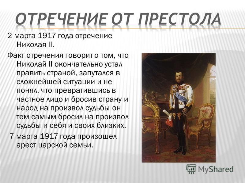 2 марта 1917 года отречение Николая II. Факт отречения говорит о том, что Николай II окончательно устал править страной, запутался в сложнейшей ситуации и не понял, что превратившись в частное лицо и бросив страну и народ на произвол судьбы он тем са