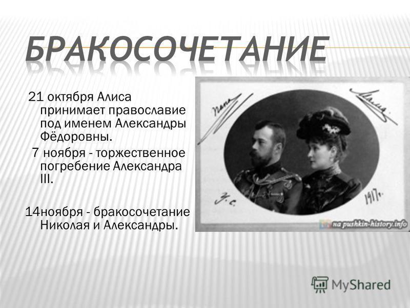 21 октября Алиcа принимает православие под именем Александры Фёдоровны. 21 октября Алиcа принимает православие под именем Александры Фёдоровны. 7 ноября - торжественное погребение Александра III. 7 ноября - торжественное погребение Александра III. 14