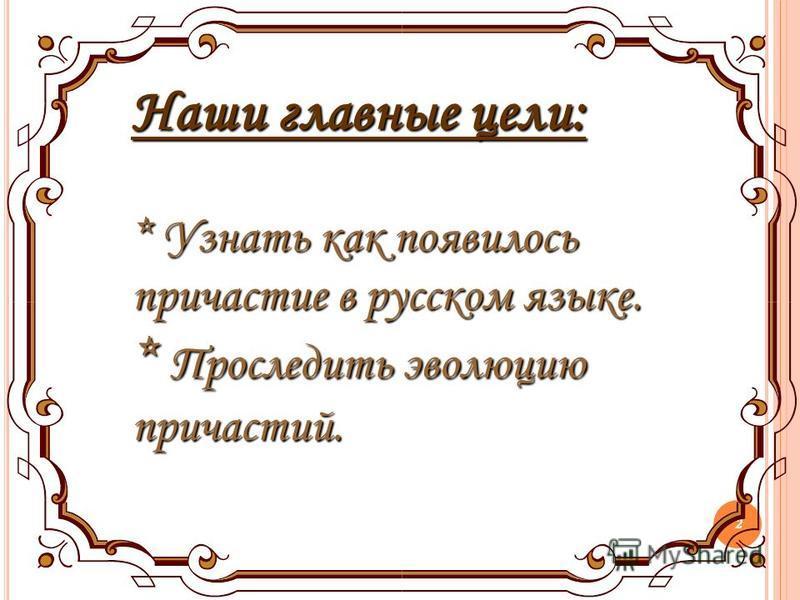 2 Наши главные цели: * Узнать как появилось причастие в русском языке. * Проследить эволюцию причастий.