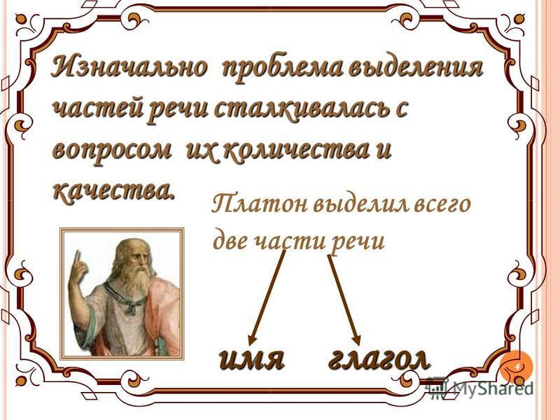 4 Изначально проблема выделения частей речи сталкивалась с вопросом их количества и качества. Платон выделил всего две части речи имя глагол