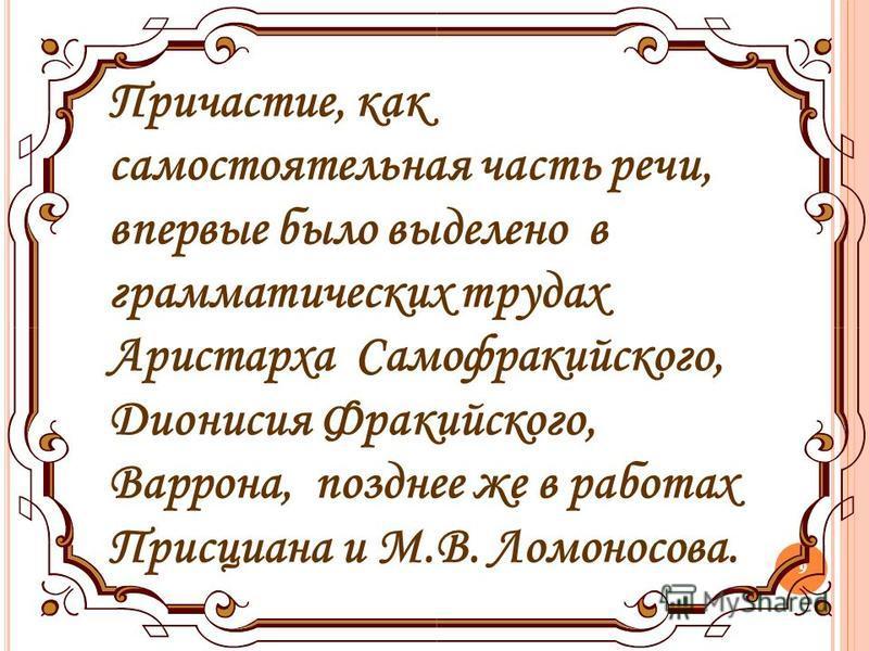 9 Причастие, как самостоятельная часть речи, впервые было выделено в грамматических трудах Аристарха Самофракийского, Дионисия Фракийского, Варрона, позднее же в работах Присциана и М.В. Ломоносова.