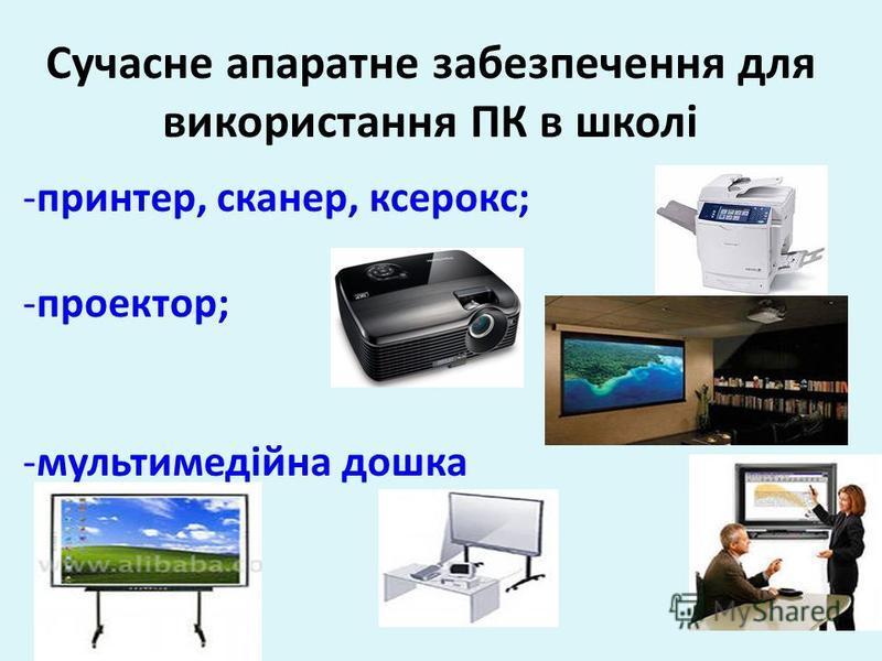 Сучасне апаратне забезпечення для використання ПК в школі -принтер, сканер, ксерокс; -проектор; -мультимедійна дошка