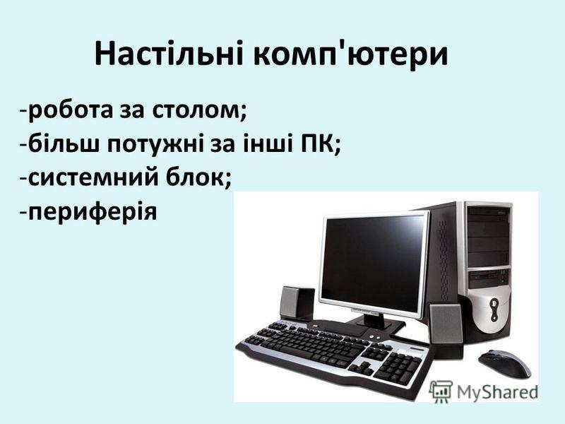 Настільні комп'ютери -робота за столом; -більш потужні за інші ПК; -системний блок; -периферія