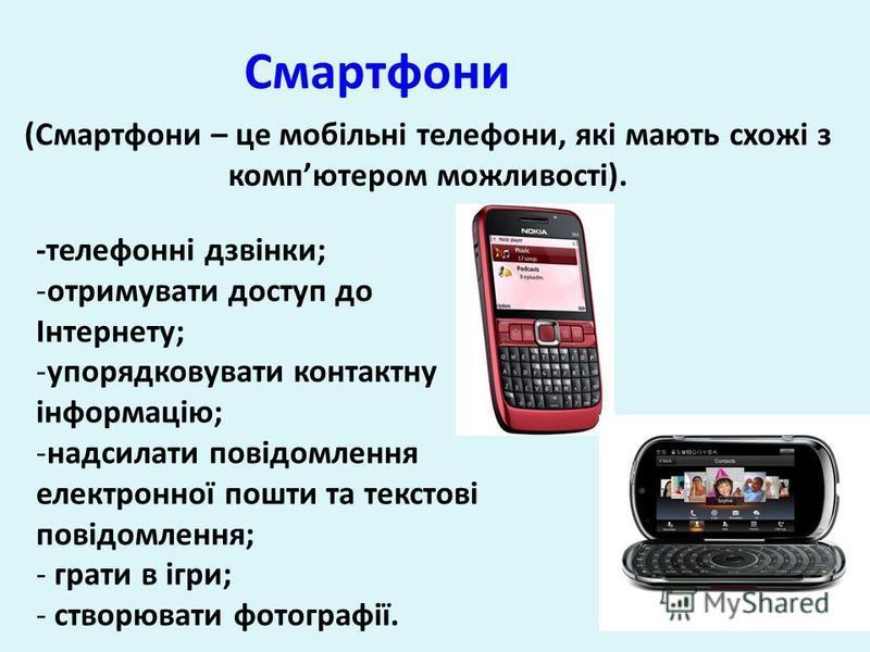 Смартфони (Смартфони – це мобільні телефони, які мають схожі з компютером можливості). -телефонні дзвінки; -отримувати доступ до Інтернету; -упорядковувати контактну інформацію; -надсилати повідомлення електронної пошти та текстові повідомлення; - гр