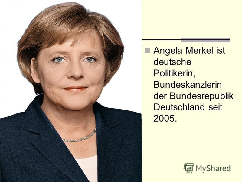 Angela Merkel ist deutsche Politikerin, Bundeskanzlerin der Bundesrepublik Deutschland seit 2005.