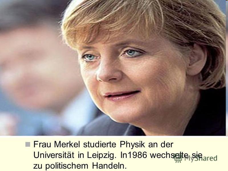 Frau Merkel studierte Physik an der Universität in Leipzig. In1986 wechselte sie zu politischem Handeln.