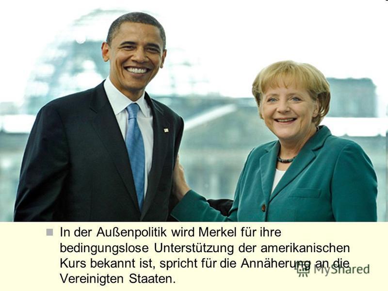 In der Außenpolitik wird Merkel für ihre bedingungslose Unterstützung der amerikanischen Kurs bekannt ist, spricht für die Annäherung an die Vereinigten Staaten.