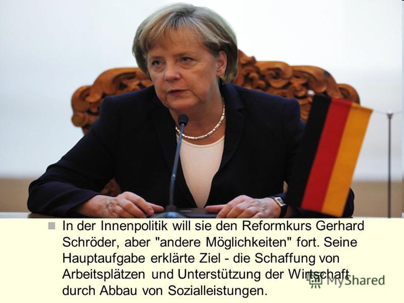 In der Innenpolitik will sie den Reformkurs Gerhard Schröder, aber andere Möglichkeiten fort. Seine Hauptaufgabe erklärte Ziel - die Schaffung von Arbeitsplätzen und Unterstützung der Wirtschaft durch Abbau von Sozialleistungen.
