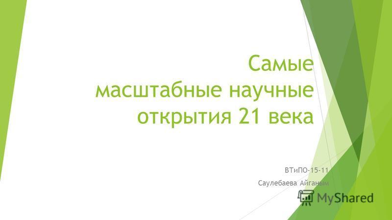 Самые масштабные научные открытия 21 века ВТиПО-15-11 Саулебаева Айганым