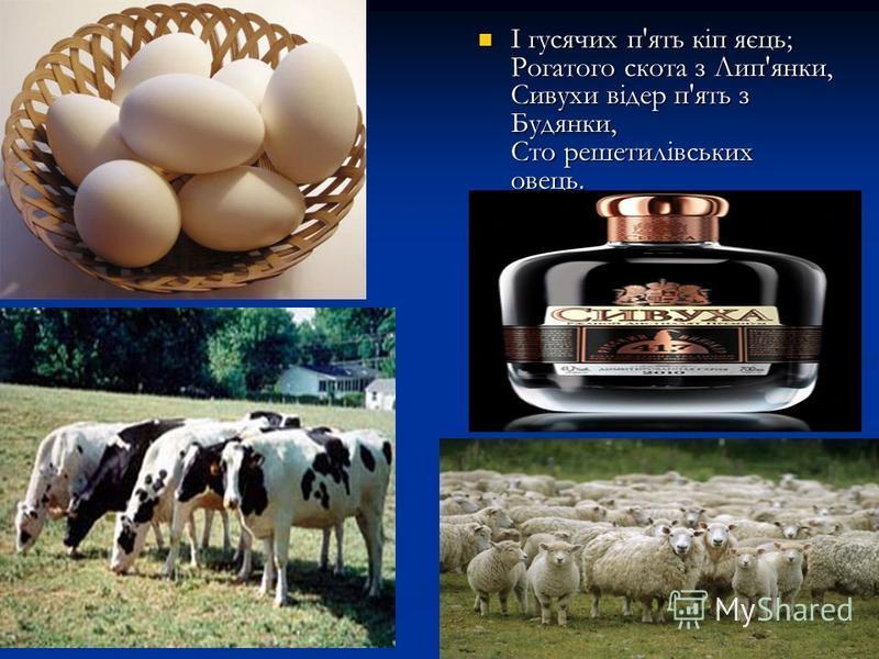 І гусячих п'ять кіп яєць; Рогатого скота з Лип'янки, Сивухи відер п'ять з Будянки, Сто решетилівських овець. І гусячих п'ять кіп яєць; Рогатого скота з Лип'янки, Сивухи відер п'ять з Будянки, Сто решетилівських овець.