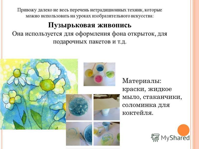 Привожу далеко не весь перечень нетрадиционных техник, которые можно использовать на уроках изобразительного искусства: Пузырьковая живопись Она используется для оформления фона открыток, для подарочных пакетов и т.д. Материалы: краски, жидкое мыло,
