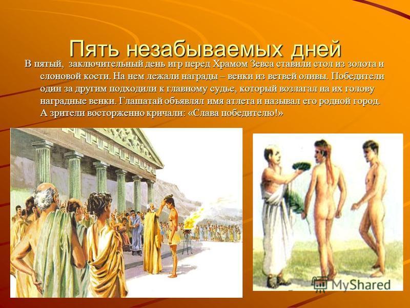 Пять незабываемых дней В пятый, заключительный день игр перед Храмом Зевса ставили стол из золота и слоновой кости. На нем лежали награды – венки из ветвей оливы. Победители один за другим подходили к главному судье, который возлагал на их голову наг