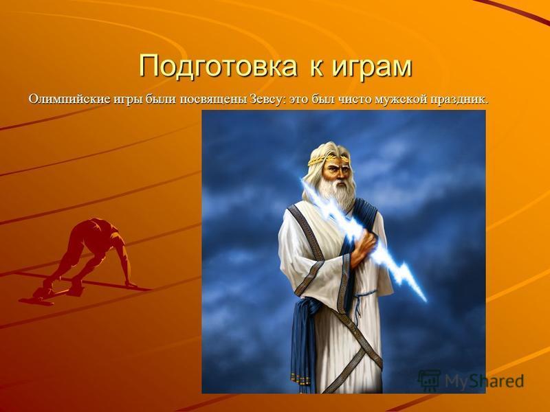 Подготовка к играм Олимпийские игры были посвящены Зевсу: это был чисто мужской праздник.